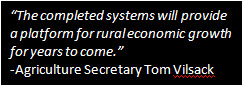 The completed systems will provide a platform for rural economic growth for years to come.<br /> -Agriculture Secretary Tom Vilsack