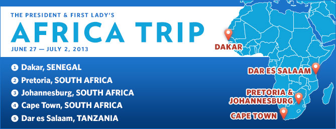 The President & First Lady's Africa Trip. June 27th to July 2nd. Dakar, Senegal. Pretoria & Johannesburg, South Africa. Cape Town, South Africa. Dar es Salaam, Tanzania.