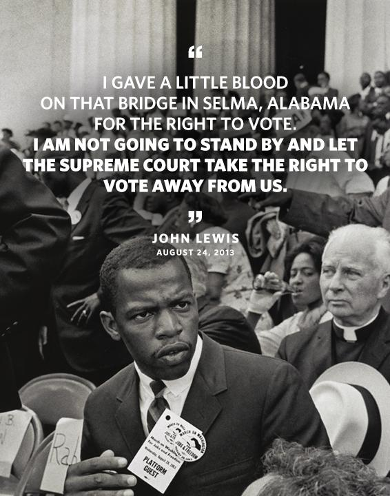 Quote: I gave a little blood on that bridge in Selma, Alabama for the right to vote. I'm not going to stand by and let the Supreme Court take the right to vote away from us. Byline: John Lewis August 24, 2013