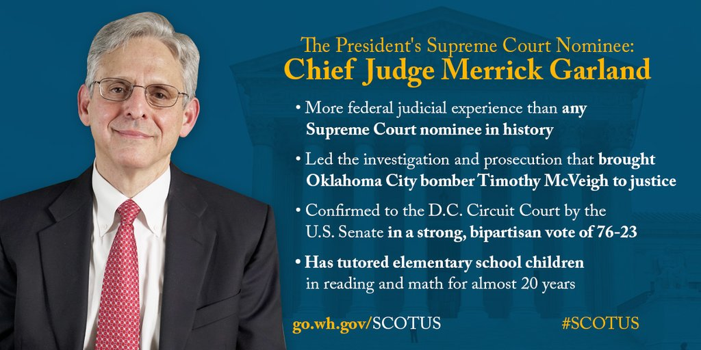 The President's Supreme Court Nominee: Chief Judge Merrick Garland. More federal experience than any Supreme Court nominee in history. Led the investigation and prosecution that brought Oklahoma City bomber Timothy McVeigh to justice. Confirmed to the D.C. Circuit Court by the U.C. Senate in a strong, bipartisan vote of 76-23. Has tutored elementary school children in reading and math for almost 20 years.