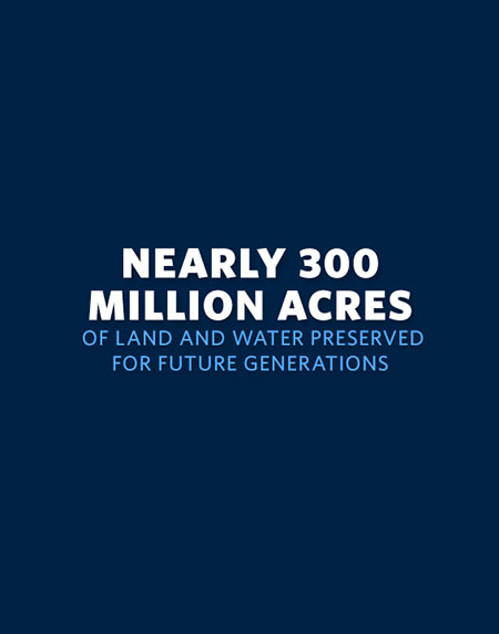 Nearly 300 Million Acres of Land and Water Preserved for Future Generations