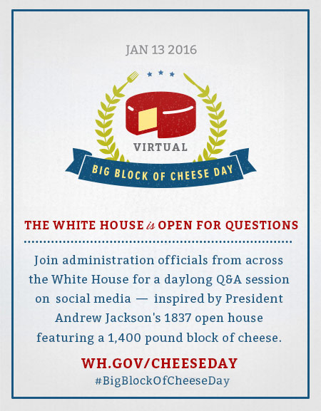 January 13, 2016 - Virtual Big Block of Cheese Day - The White House is open for questions - wh.gov/cheeseday - #BigBlockofCheeseDay - Join administration officials from across the White House for a daylong Q&A session on social media