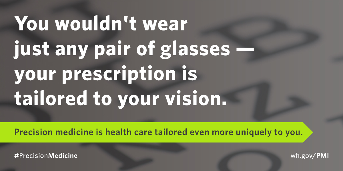 You wouldn't wear just any pair of glasses - precision medicine is health care tailored even more uniquely to you.