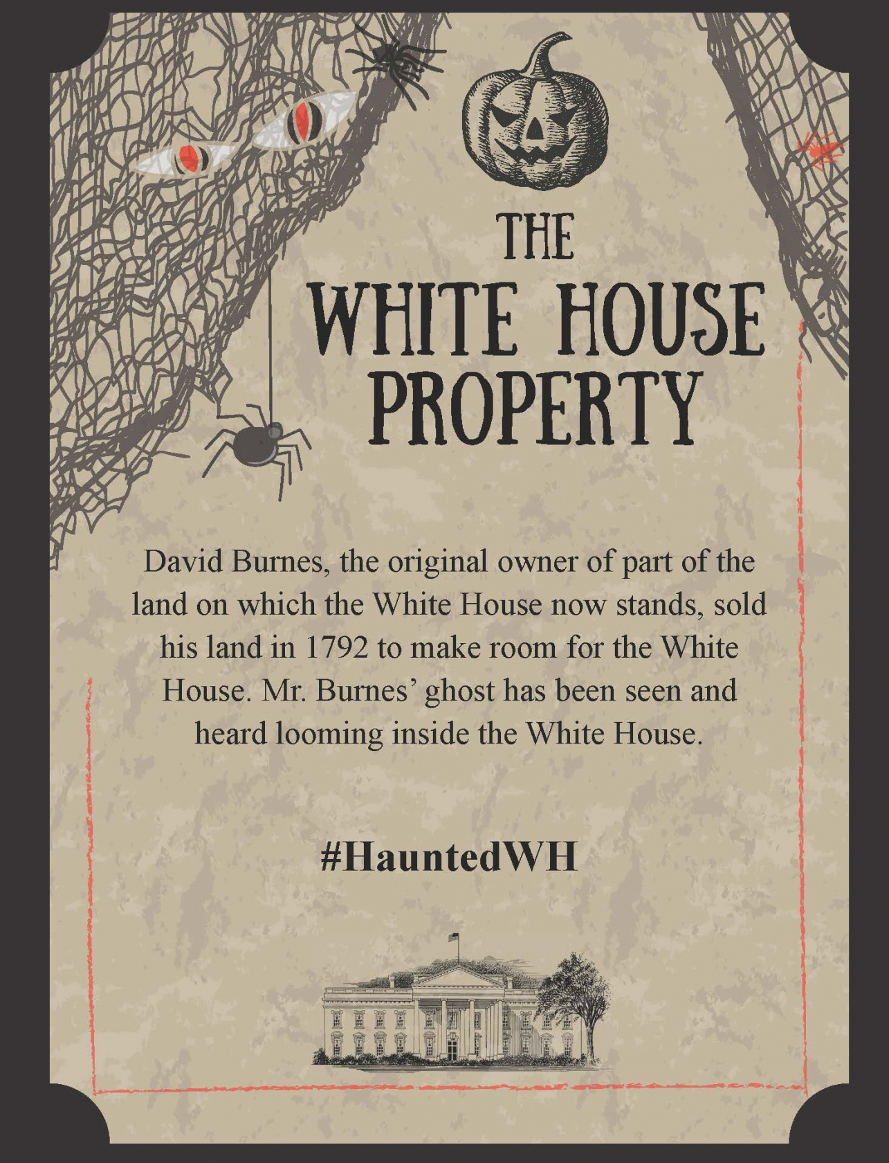 David Burnes, the original owner of part of the land on which the White House now stands, sold his land in 1792 to make room for the White House. Mr. Burnes' ghost has been seen and heard looming inside the White House.