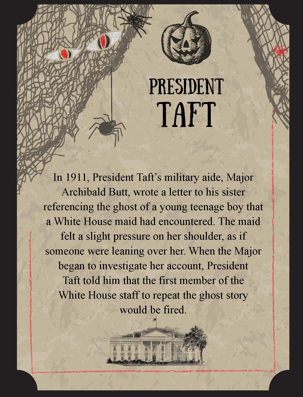 In 1911, President Taft's military aide, Major Archibald Butt, wrote a letter to his sister referencing the ghost of a young teenage boy that a White House maid had encountered. The maid felt a slight pressure on her shoulder, as if someone were leaning over her. When the Major began to investigate her account, President Taft told him that the first member of the White House staff to repeat the ghost story would be fired.