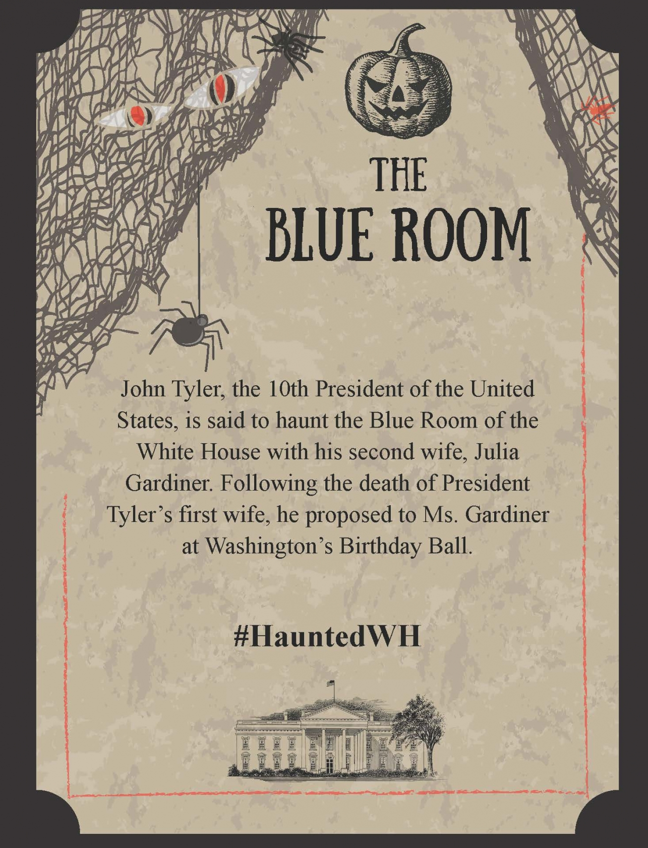 John Tyler, the 10th President of the United States, is said to haunt the Blue Room of the White House with his second wife, Julia Gardiner. Following the death of President Tyler's first wife, he proposed to Ms. Gardiner at Washington's Birthday Ball.